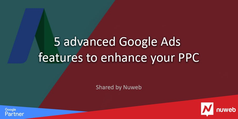 5 advanced Google Ads features to enhance your PPC - Nuweb